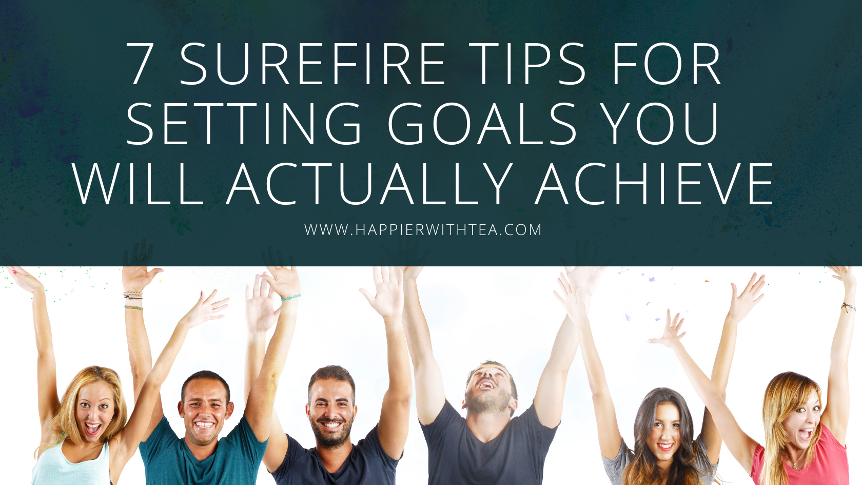 7 Surefire Tips for Setting Goals You Will Actually Achieve
