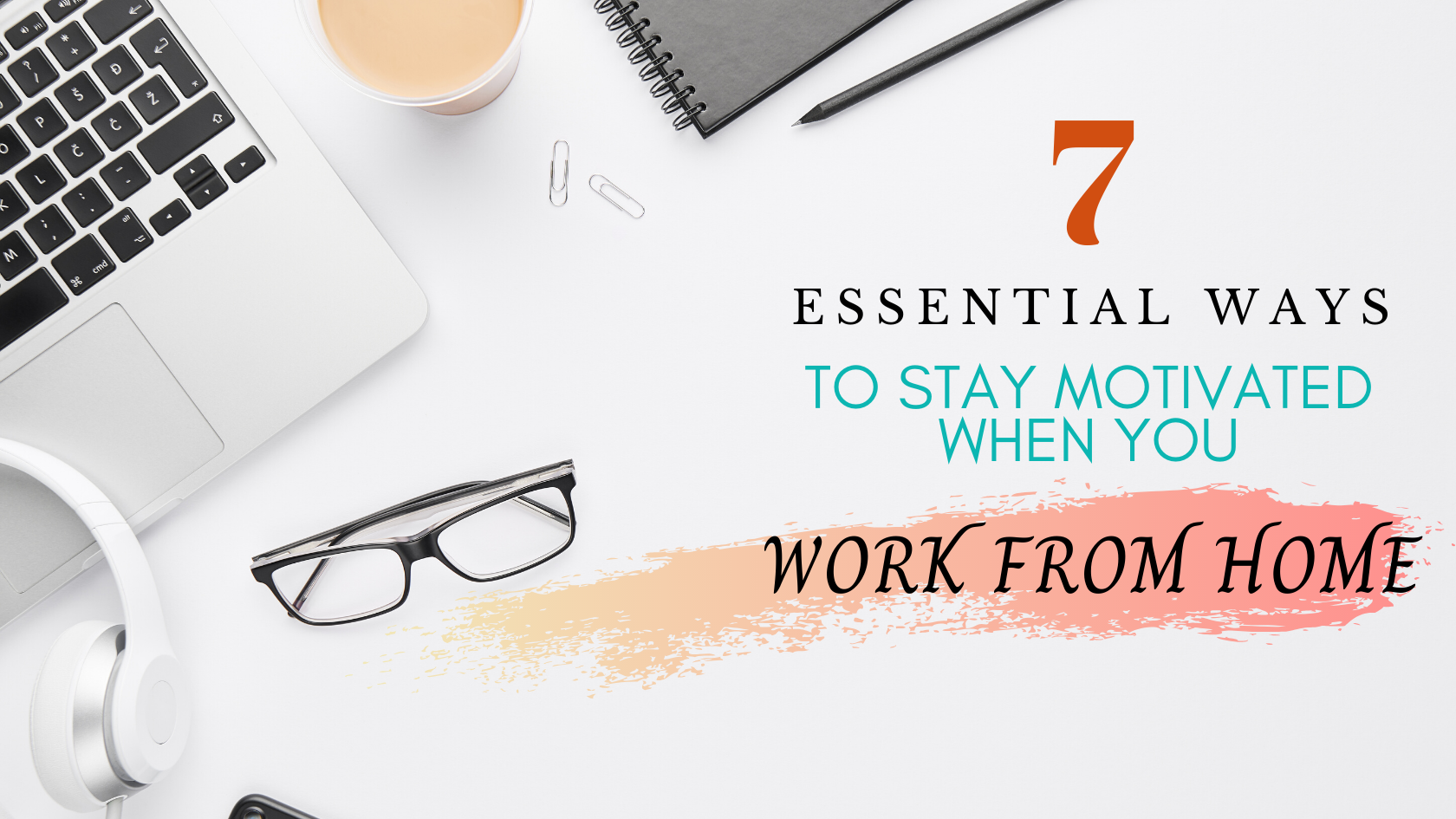 7 Essential Ways to Stay Motivated When You Work From Home