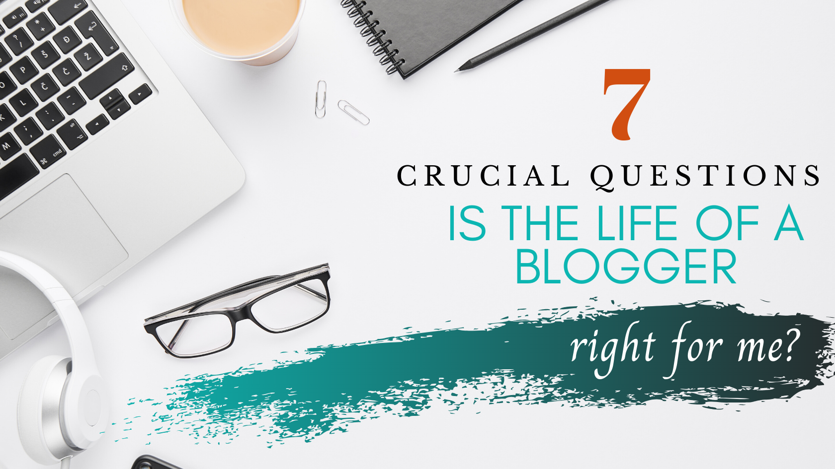 Is the life of a blogger right for you? Answer these 7 crucial questions to find out!