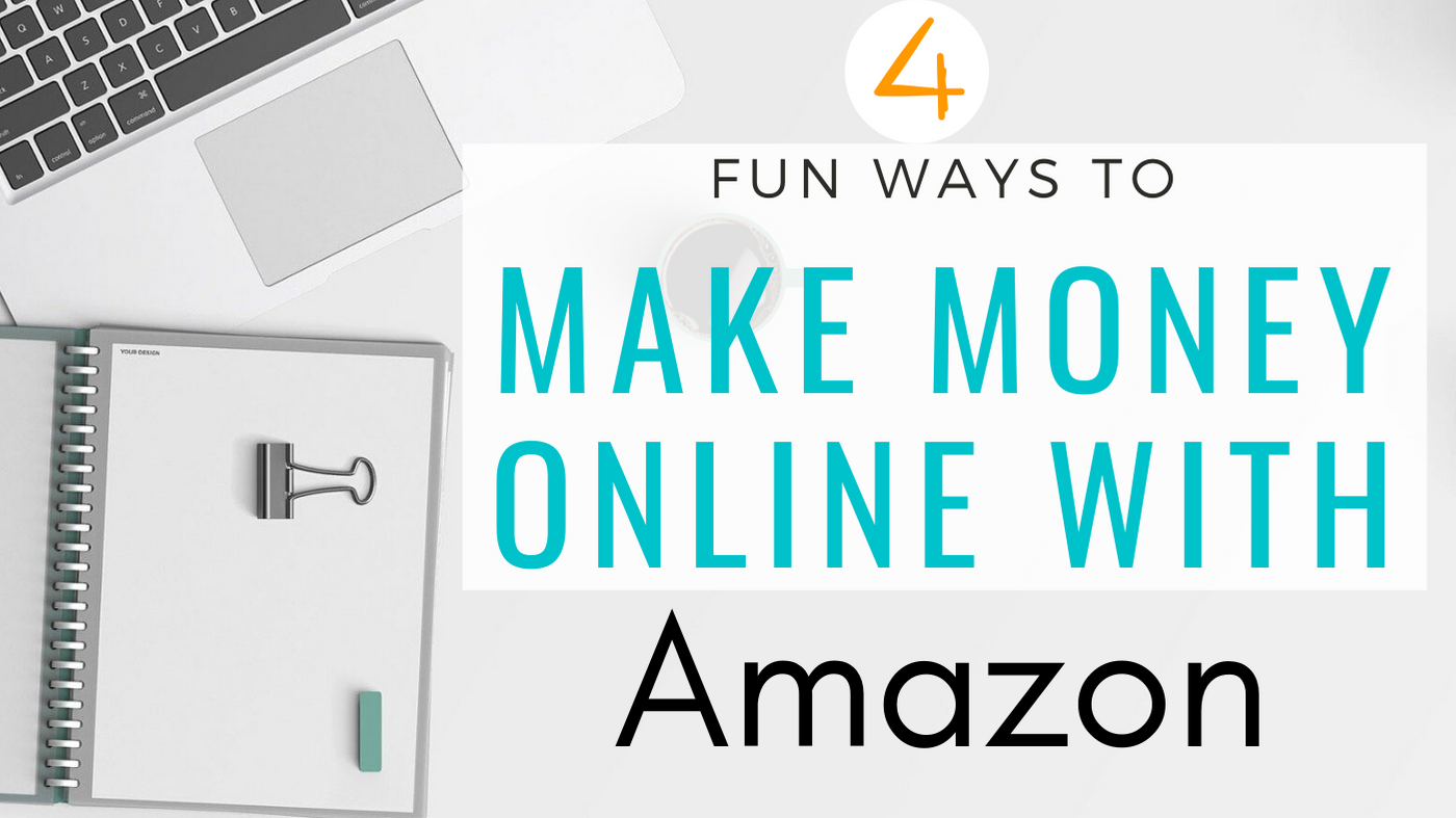 4 Fun Ways to Make Money Online With Amazon and Create Passive Income