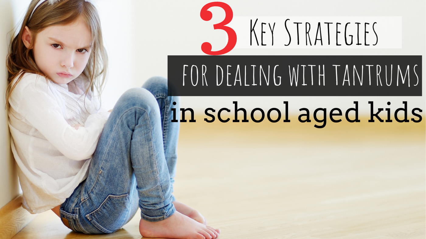 3 Key Strategies for Dealing with Tantrums in School Aged Kids
