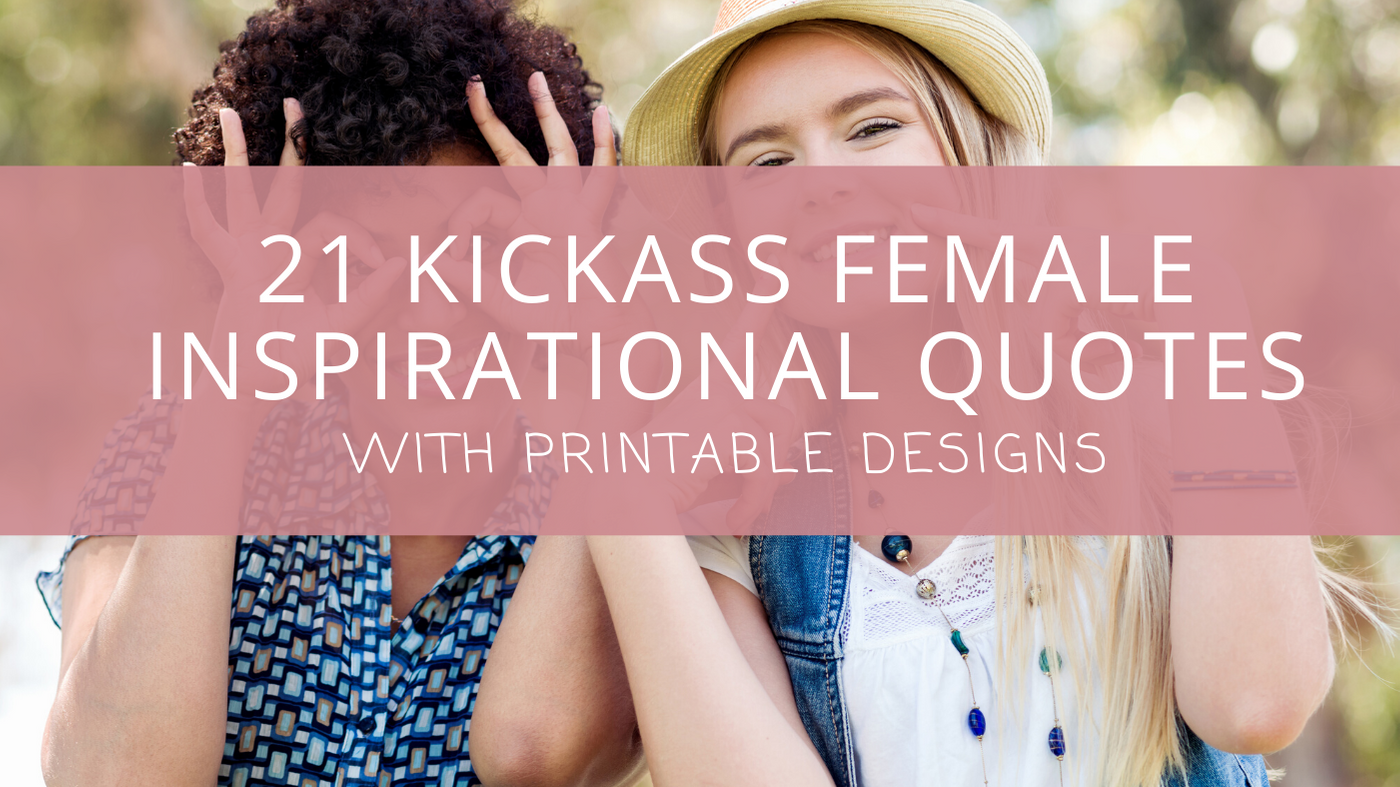 21 Kickass Female Inspirational Quotes [with printable designs]