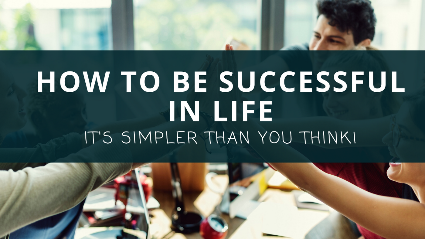 How to be Successful in Life: It's Simpler Than You Think!