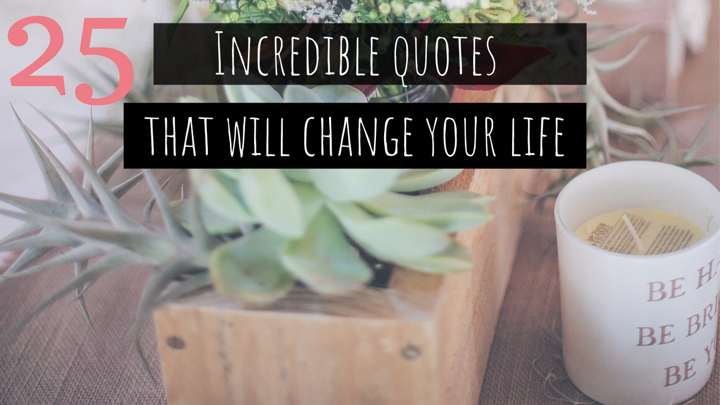 25 Incredible Quotes That Will Change Your Life [with printable designs]