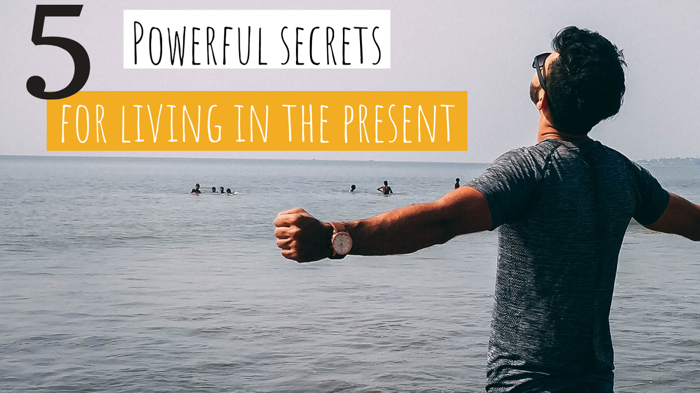 5 Powerful Secrets For How to Live in the Present