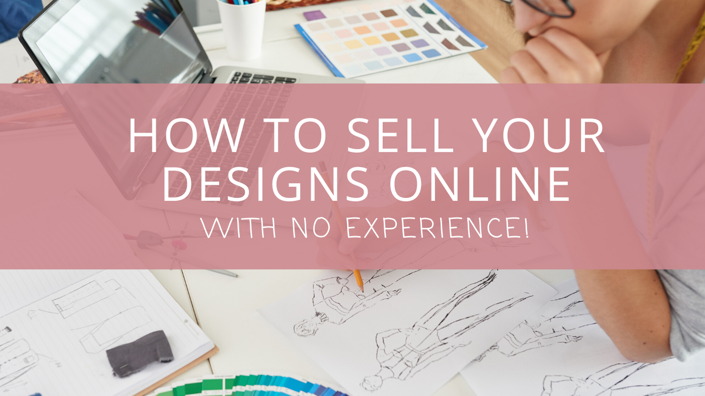 How to Sell Your Designs Online… With No Experience!